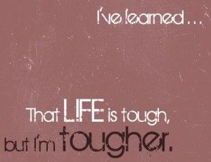 Life is tough. Scared of drug treatment. But I'm toughter